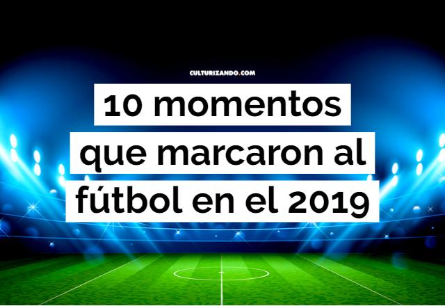 10 momentos que marcaron al fútbol en el 2019